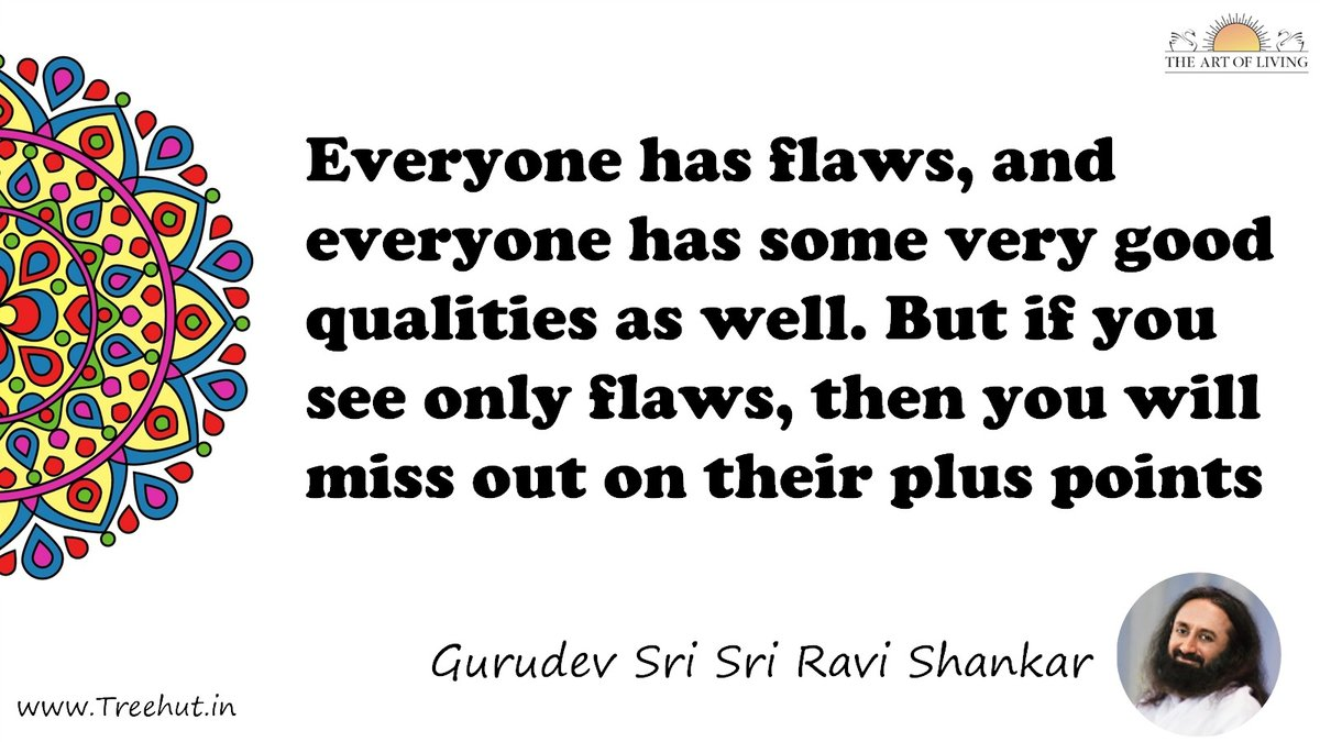 Everyone has flaws, and everyone has some very good qualities as well. But if you see only flaws, then you will miss out on their plus points Quote by Gurudev Sri Sri Ravi Shankar, coloring pages