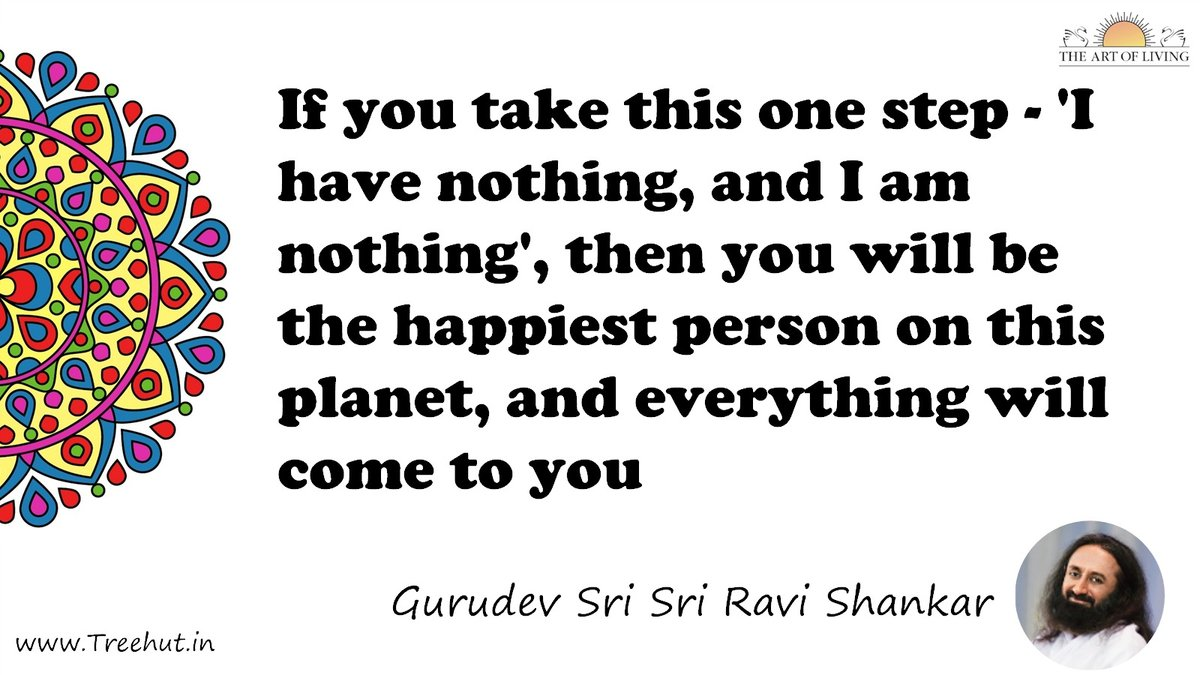 If you take this one step - 'I have nothing, and I am nothing', then you will be the happiest person on this planet, and everything will come to you Quote by Gurudev Sri Sri Ravi Shankar, coloring pages