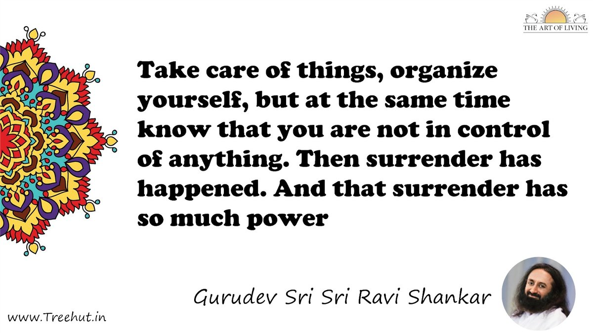 Take care of things, organize yourself, but at the same time know that you are not in control of anything. Then surrender has happened. And that surrender has so much power Quote by Gurudev Sri Sri Ravi Shankar, coloring pages