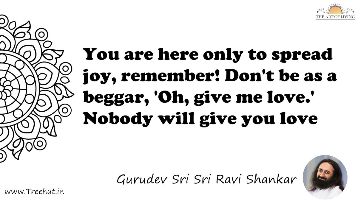 You are here only to spread joy, remember! Don't be as a beggar, 'Oh, give me love.' Nobody will give you love Quote by Gurudev Sri Sri Ravi Shankar, coloring pages