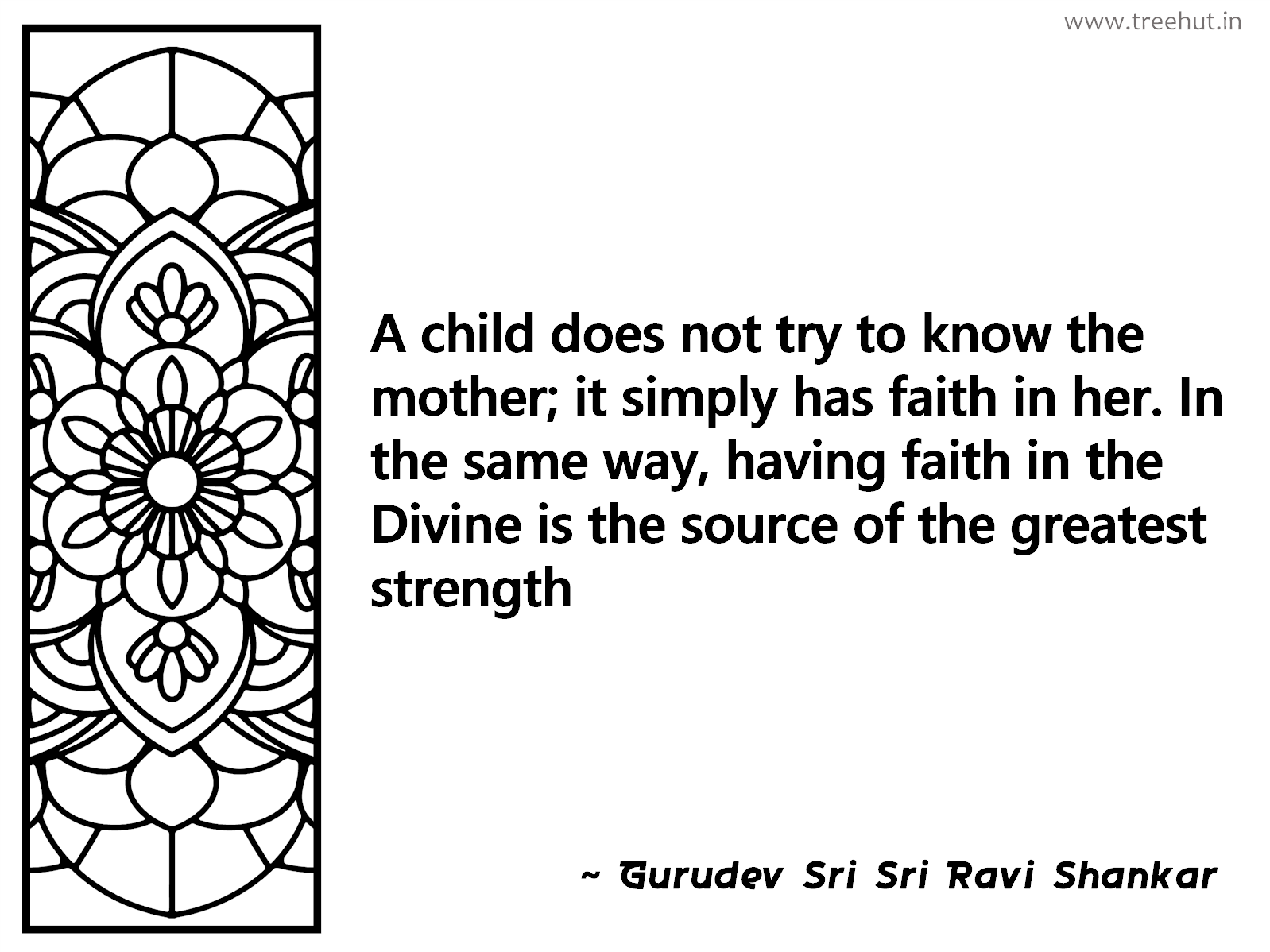 A child does not try to know the mother; it simply has faith in her. In the same way, having faith in the Divine is the source of the greatest strength Inspirational Quote by Gurudev Sri Sri Ravi Shankar, coloring pages