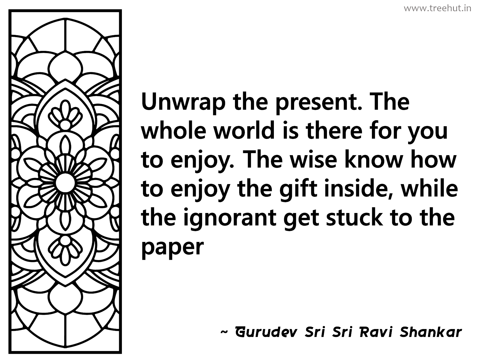 Unwrap the present. The whole world is there for you to enjoy. The wise know how to enjoy the gift inside, while the ignorant get stuck to the paper Inspirational Quote by Gurudev Sri Sri Ravi Shankar, coloring pages