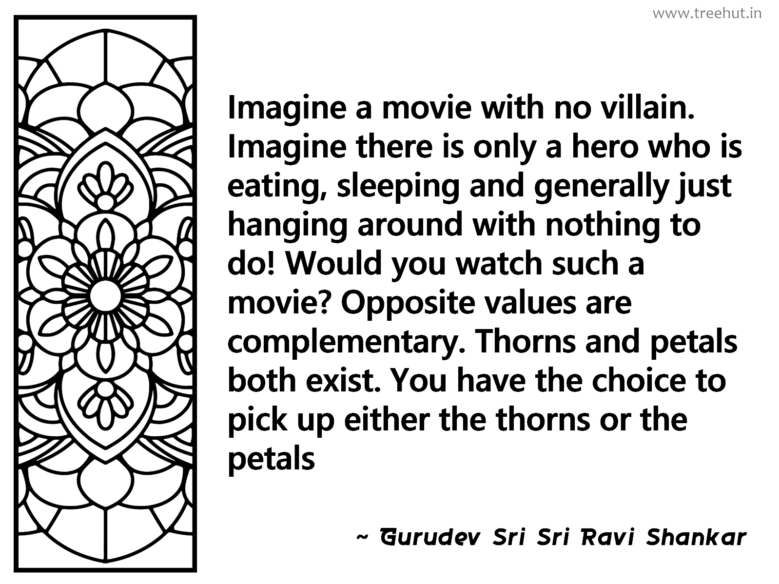 Imagine a movie with no villain. Imagine there is only a hero who is eating, sleeping and generally just hanging around with nothing to do! Would you watch such a movie? Opposite values are complementary. Thorns and petals both exist. You have the choice to pick up either the thorns or the petals Inspirational Quote by Gurudev Sri Sri Ravi Shankar, coloring pages