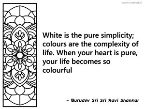 White is the pure simplicity; colours... Inspirational Quote by Gurudev Sri Sri Ravi Shankar