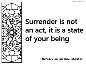 Surrender is not an act, it is a state... Inspirational Quote by Gurudev Sri Sri Ravi Shankar