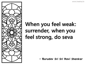 When you feel weak: surrender, when you... Inspirational Quote by Gurudev Sri Sri Ravi Shankar