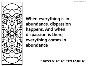 When everything is in abundance,... Inspirational Quote by Gurudev Sri Sri Ravi Shankar