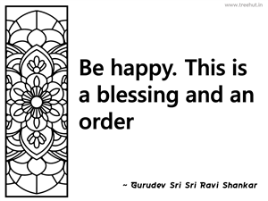 Be happy. This is a blessing and an... Inspirational Quote by Gurudev Sri Sri Ravi Shankar