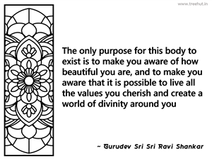 The only purpose for this body to exist... Inspirational Quote by Gurudev Sri Sri Ravi Shankar