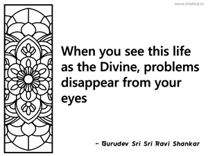 When you see this life as the Divine,... Inspirational Quote by Gurudev Sri Sri Ravi Shankar