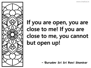 If you are open, you are close to me!... Inspirational Quote by Gurudev Sri Sri Ravi Shankar